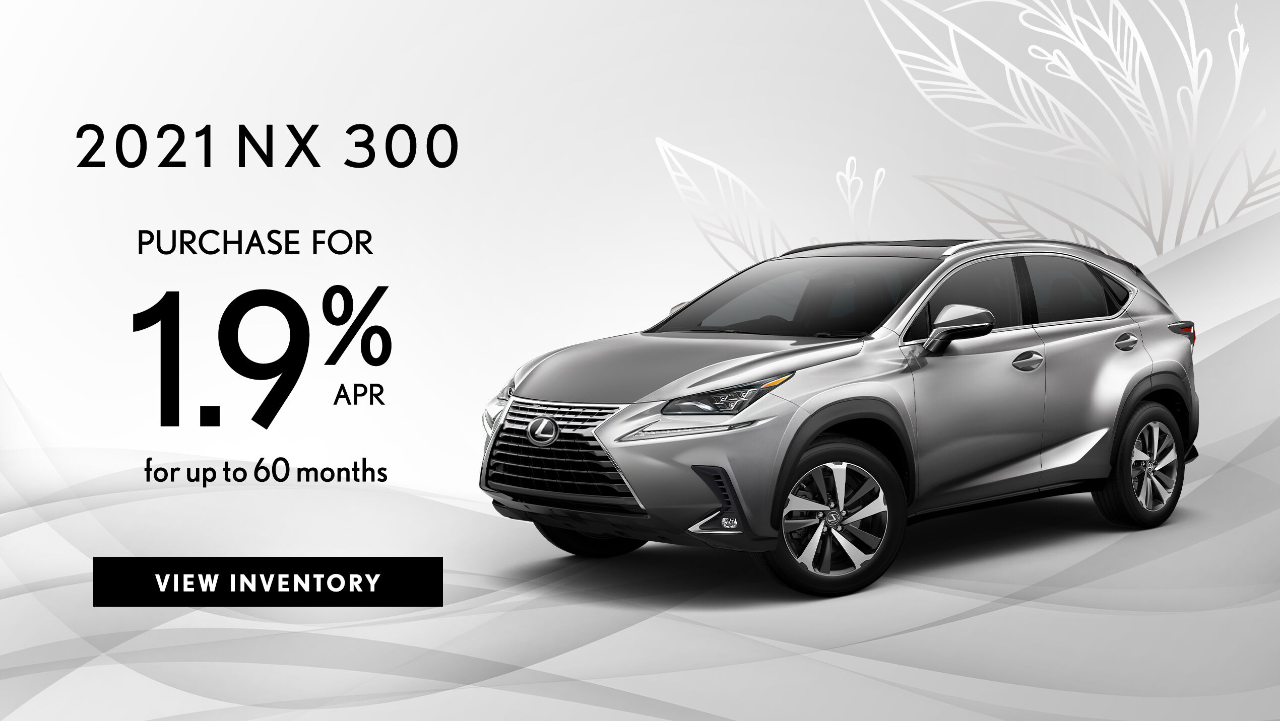 Take advantage of 1.9% APR for up to 60 months on a new 2021 NX 300.