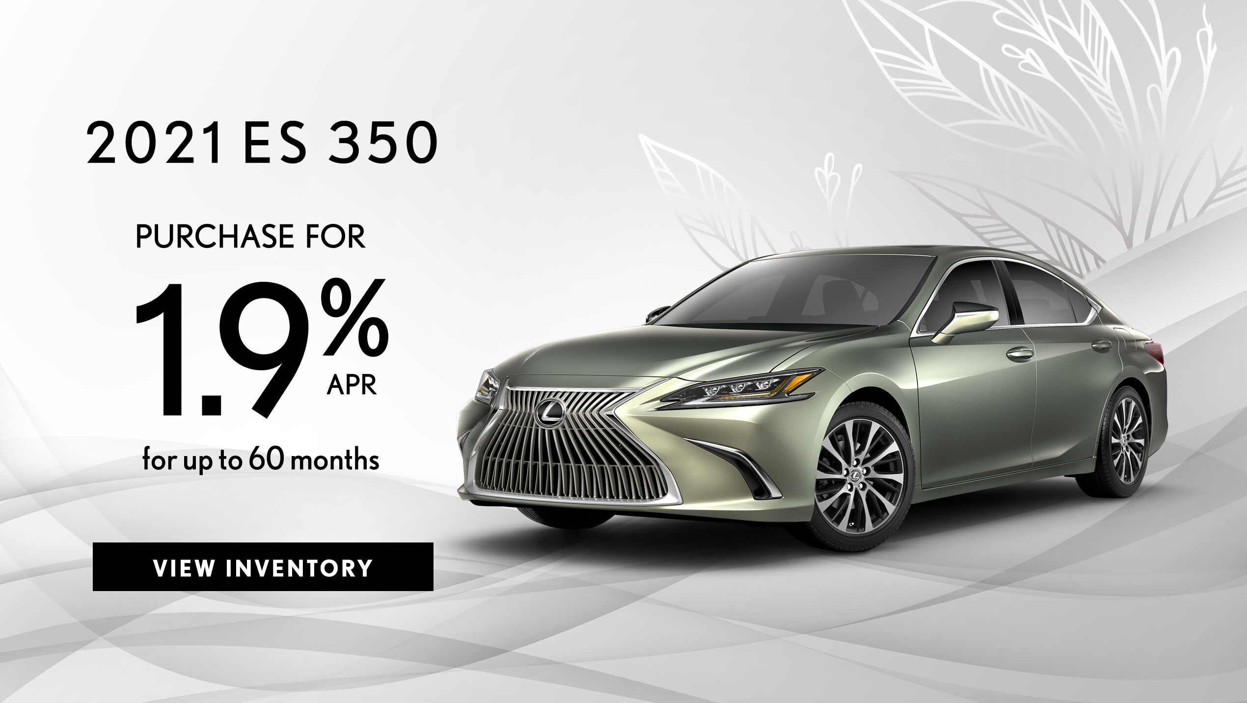 Take advantage of 1.9% APR for up to 60 months on a new 2021 ES 350.